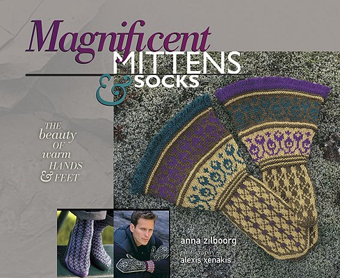 Magnificent Mittens & Socks By Zilboorg, Anna/ Xenakis, Alexis (PHT)/ Rowley, Elaine (EDT)